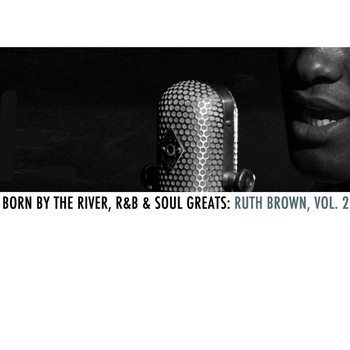 Ruth Brown - Born By The River, R&B & Soul Greats: Ruth Brown, Vol. 2