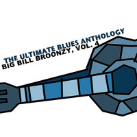 Big Bill Broonzy - The Ultimate Blues Anthology: Big Bill Broonzy, Vol. 4