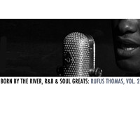 Rufus Thomas - Born By The River, R&B & Soul Greats: Rufus Thomas, Vol. 2