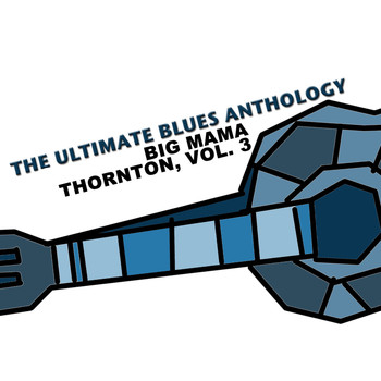 Big Mama Thornton - The Ultimate Blues Anthology: Big Mama Thornton, Vol. 3