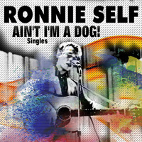 Ronnie Self - Ain't I'm a Dog! (Singles)