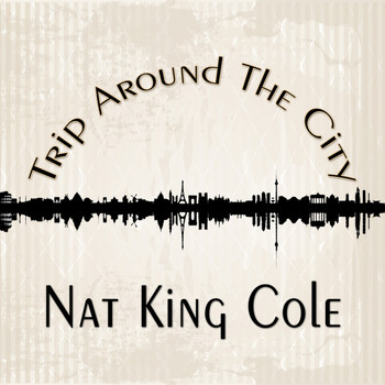 Nat King Cole - Trip Around The City