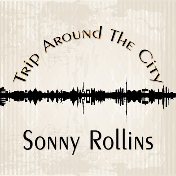 Sonny Rollins - Trip Around The City