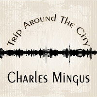 Charles Mingus - Trip Around The City