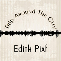 Édith Piaf - Trip Around The City