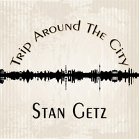 Stan Getz - Trip Around The City