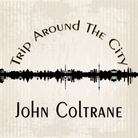 John Coltrane - Trip Around The City