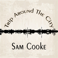 Sam Cooke - Trip Around The City