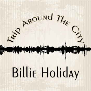 Billie Holiday - Trip Around The City