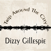 Dizzy Gillespie - Trip Around The City