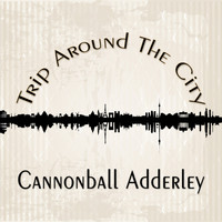 Cannonball Adderley - Trip Around The City