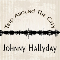 Johnny Hallyday - Trip Around The City