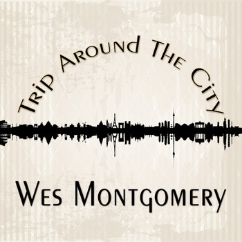 Wes Montgomery - Trip Around The City