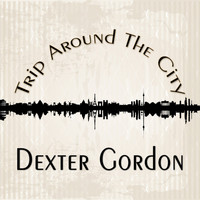 Dexter Gordon - Trip Around The City