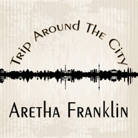 Aretha Franklin - Trip Around The City