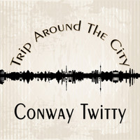 Conway Twitty - Trip Around The City