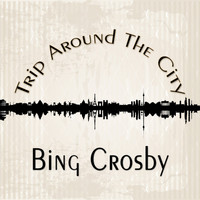 Bing Crosby - Trip Around The City
