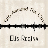Elis Regina - Trip Around The City