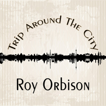 Roy Orbison - Trip Around The City