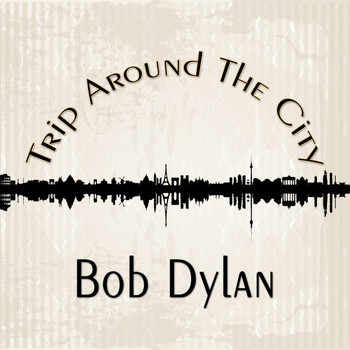 Bob Dylan - Trip Around The City