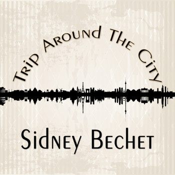 Sidney Bechet - Trip Around The City