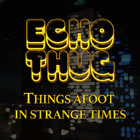 Echo Thug - Things Afoot in Strange Times
