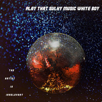 The Artist Is Irrelevant - Play That Sulky Music White Boy