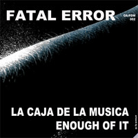 Fatal Error - La Caja De La Musica / Enough Of It