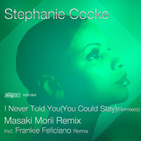 Stephanie Cooke - I Never Told You (You Could Stay) (Remixes)