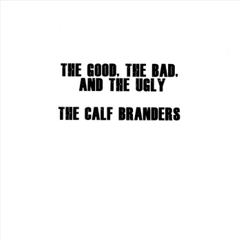 The Calf Branders - The Good, The Bad, And the Ugly