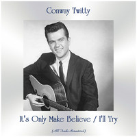 Conway Twitty - It's Only Make Believe / I'll Try (All Tracks Remastered)