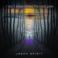 Jason Spirit - I Don't Know Where the Road Goes