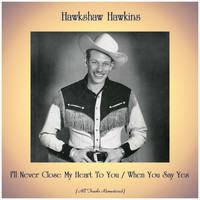 Hawkshaw Hawkins - I'll Never Close My Heart To You / When You Say Yes (Remastered 2020)