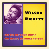Wilson Pickett - Let Me Be Your Boy / My Heart Belongs to You