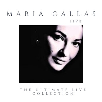 Maria Callas - Maria Callas Live and Alive (The Ultimate Live Collection Remastered)