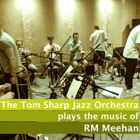 RM Meehan, The Tom Sharp Jazz Orchestra / - The Tom Sharp Jazz Orchestra Plays The Music of R.M Meehan
