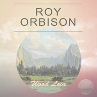 Roy Orbison - Wood Love