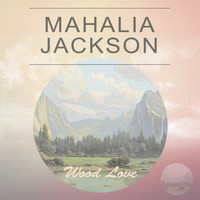 Mahalia Jackson - Wood Love