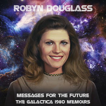 Robyn Douglass - Messages For The Future: The Galactica 1980 Memoirs