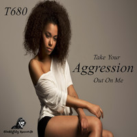 T680 - Take Your Aggression out on Me