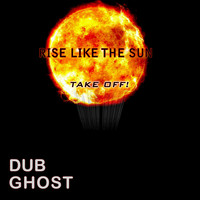 Dub Ghost - Rise Like the Sun... Take Off!