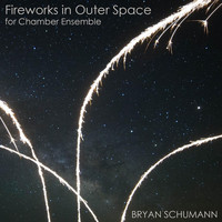 Bryan Schumann - Fireworks in Outer Space for Chamber Ensemble