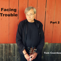 Tom Csordas - Facing Trouble, Pt. 2