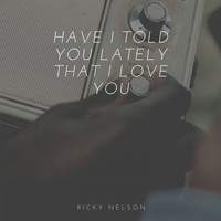 Ricky Nelson - Have I Told You Lately That I Love You