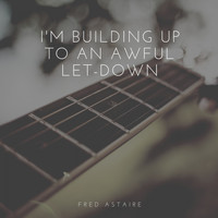 Fred Astaire - I'm Building Up to an Awful Let-Down
