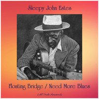 Sleepy John Estes - Floating Bridge / Need More Blues (All Tracks Remastered)