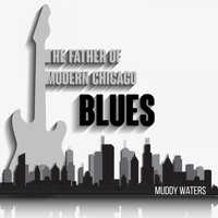 Muddy Waters - The Father of Modern Chicago Blues (Explicit)