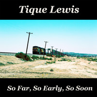 Tique Lewis - So Far, So Early, So Soon