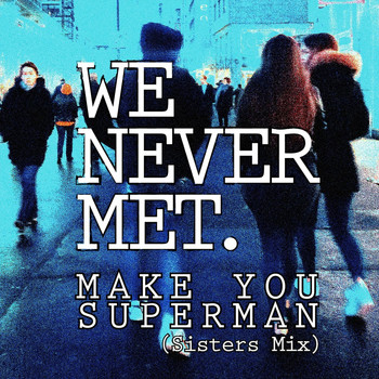 We Never Met - Make You Superman (Sisters Mix)