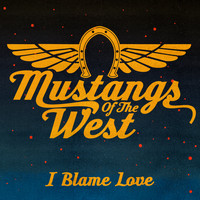 Mustangs Of The West - I Blame Love
